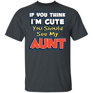 If You Think I'm Cute You Should See My Aunt T-Shirts, Hoodies, Sweatshirt