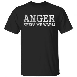 Anger Keeps Me Warm T-Shirts, Hoodies, Sweatshirt