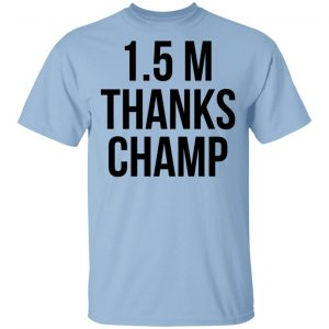 1.5 Metres Thanks Champ T-Shirts, Hoodies, Sweatshirt