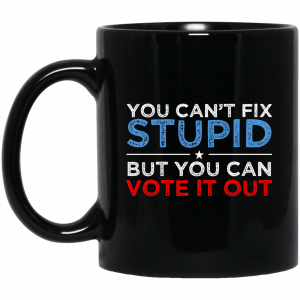 You Can't Fix Stupid But You Can Vote It Out Anti Donald Trump Mug
