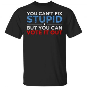 You Can't Fix Stupid But You Can Vote It Out Anti Donald Trump T-Shirts, Hoodies, Sweatshirt