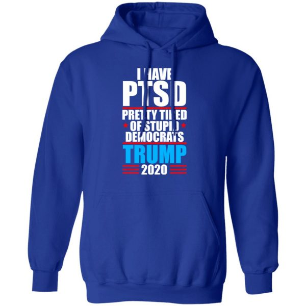 I have PTSD Pretty Tired Of Stupid Democrats Donald Trump 2020 T-Shirts, Hoodies, Sweatshirt