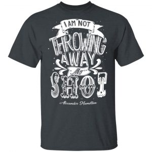 I Am Not Throwing Away My Shot Alexander Hamilton T-Shirts, Hoodies, Sweatshirt