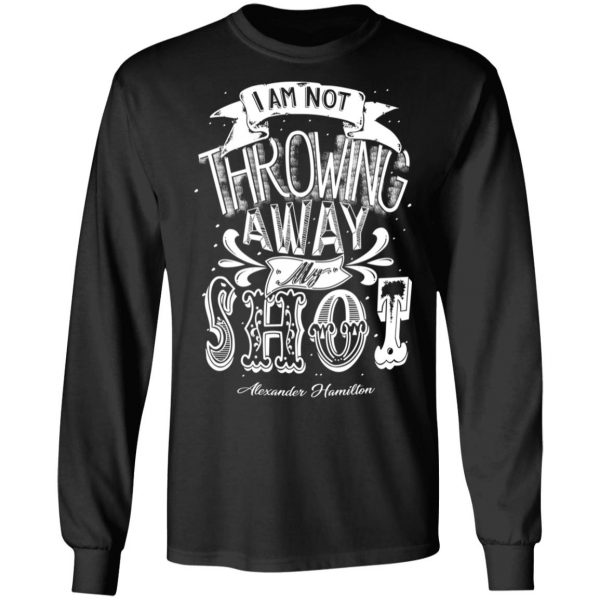 I Am Not Throwing Away My Shot Alexander Hamilton T-Shirts, Hoodies, Sweatshirt