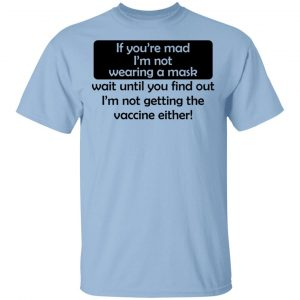 If You're Mad I'm Not Wearing A Mask I'm Not Getting The Vaccine Either T-Shirts, Hoodies, Sweatshirt