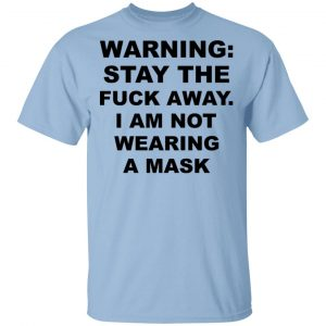 Warning Stay The Fuck Away I Am Not Wearing A Mask T-Shirts, Hoodies, Sweatshirt