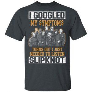 I Googled My Symptoms Turns Out I Just Needed To Listen Slipknot T-Shirts, Hoodies, Sweatshirt