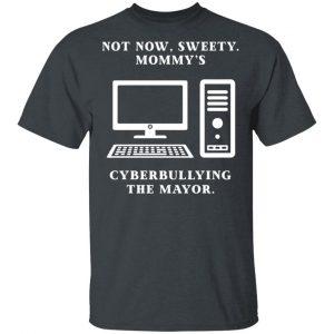 Not Now Sweety Mommy's Cyberbullying The Mayor T-Shirts, Hoodies, Sweatshirt