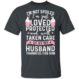 I'm Not Spoiled I'm Just Loved Protected And Well Taken Care Of By My Husband T-Shirts, Hoodies, Sweatshirt