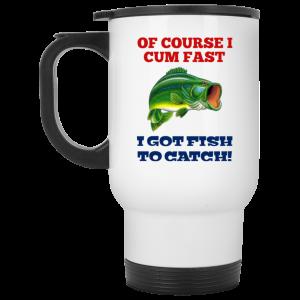 Of Course I Cum Fast I Got Fish To Catch Mug