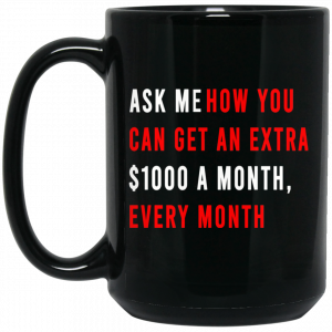 Ask Me How You Can Get An Extra $1000 A Month Every Month Mug
