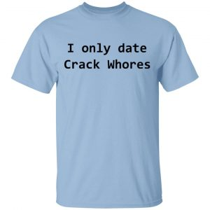 I Only Date Crack Whores T-Shirts, Hoodies, Sweatshirt