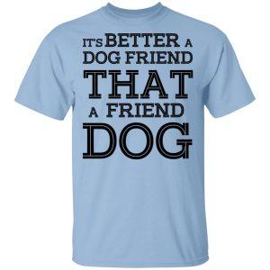 It's Better A Dog Friend That A Friend Dog T-Shirts, Hoodies, Sweatshirt