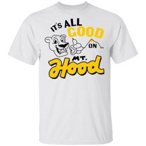 It's All Good On Mt. Hood T-Shirts, Hoodies, Sweatshirt