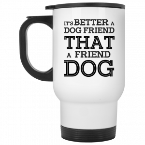 It's Better A Dog Friend That A Friend Dog White Mug