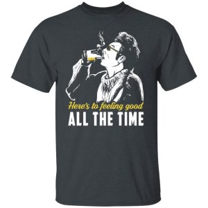 Cosmo Kramer Here's To Feeling Good All The Time T-Shirts, Hoodies, Sweatshirt Apparel 2