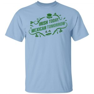 Irish Today Mexican Tomorrow T-Shirts, Hoodies, Sweatshirt