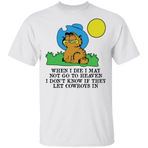 When I Die I May Not Go To Heaven I Don't Know If They Let Cowboy In Garfield T-Shirts, Hoodies, Sweatshirt