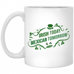 Irish Today Mexican Tomorrow White Mug