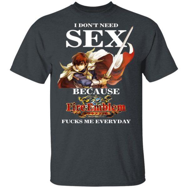 I Don't Need Sex Because Fire Emblem Fucks Me Every Day T-Shirts, Hoodies, Sweatshirt