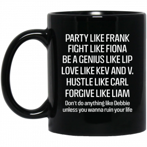 Party Like Frank Fight Like Fiona Be A Genius Like Lip Love Like Kev And V Mug
