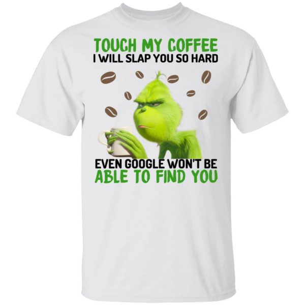 The Grinch Touch My Coffee I Will Slap You So Hard Even Google Won't Be Able To Find You T-Shirts, Hoodies, Sweater Apparel 4