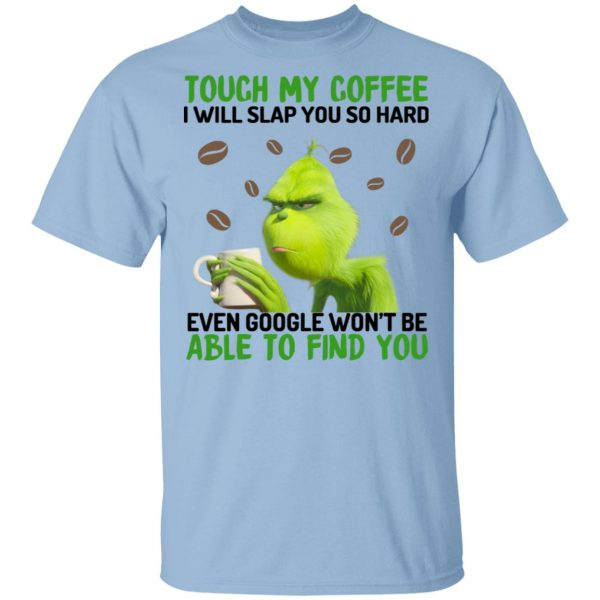 The Grinch Touch My Coffee I Will Slap You So Hard Even Google Won't Be Able To Find You T-Shirts, Hoodies, Sweater Apparel 3