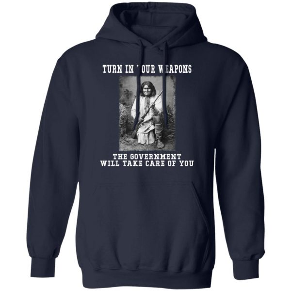 Geronimo Turn In Your Weapons The Government Will Take Care Of You T-Shirts, Hoodies, Sweater