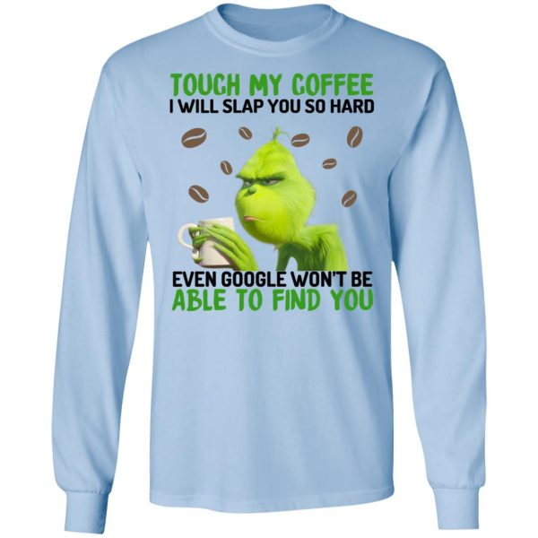 The Grinch Touch My Coffee I Will Slap You So Hard Even Google Won't Be Able To Find You T-Shirts, Hoodies, Sweater
