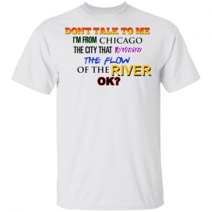 Don't Talk To Me I'm From Chicago The City That Reversed The Flow Of The River T-Shirts, Hoodies, Sweater