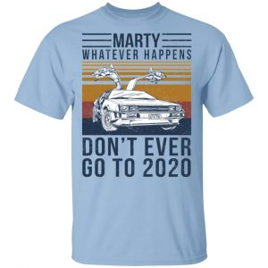 Marty Whatever Happens Don't Ever Go To 2020 T-Shirts, Hoodies, Sweater