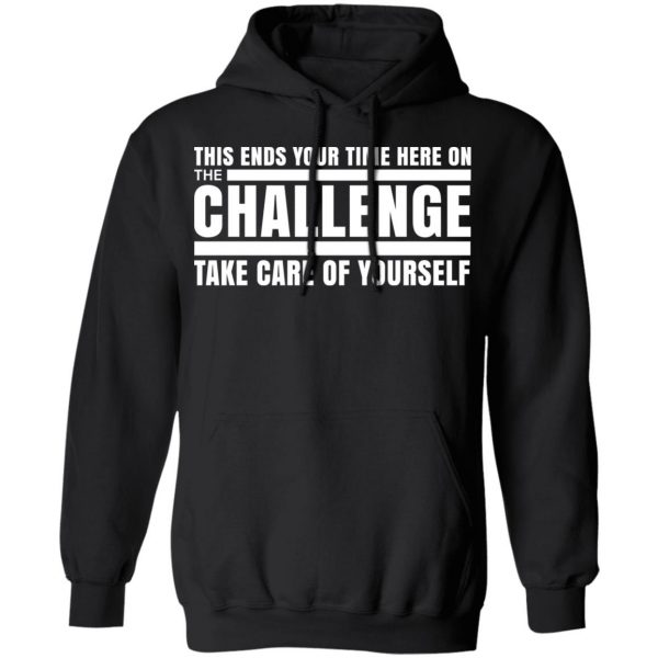 This Ends Your Time Here On The Challenge Take Care Of Yourself T-Shirts, Hoodies, Sweater