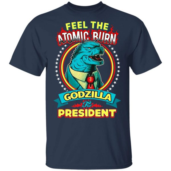 Feel The Atomic Burn Godzilla For President T-Shirts, Hoodies, Sweater