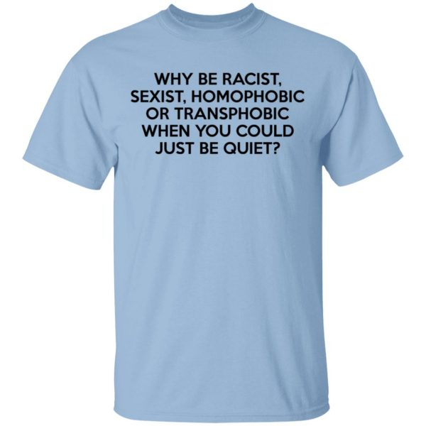 Why Be Racist Sexist Homophobic Or Transphobic When You Could Just Be Quiet T-Shirts, Hoodies, Sweater