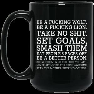 Be A Fucking Wolf Be A Fucking Lion Take No Shit Set Goals Smash Them Eat People's Faces Off 11 15 oz Mug