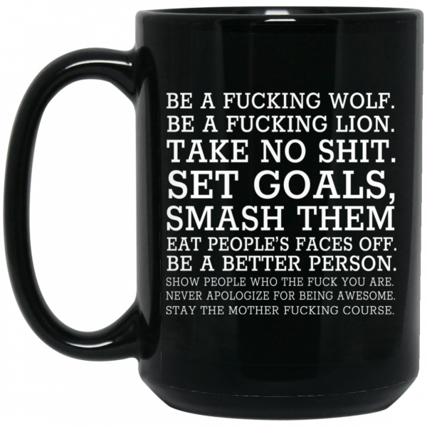 Be A Fucking Wolf Be A Fucking Lion Take No Shit Set Goals Smash Them Eat People's Faces Off 11 15 oz Mug Coffee Mugs 4
