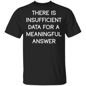 There Is Insufficient Data For A Meaningful Answer T-Shirts, Hoodies, Sweater