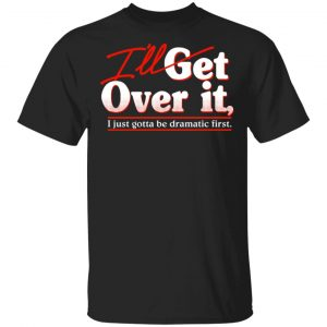 I'll Get Over It I Just Gotta Be Dramatic First T-Shirts, Hoodies, Sweater