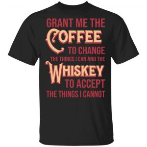 Grant Me The Coffee To Change The Things I Can And The Whiskey To Accept The Things I Cannot T-Shirts, Hoodies, Sweater
