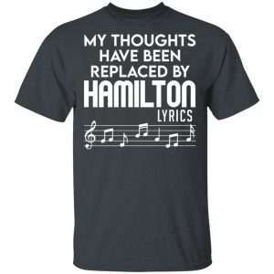 My Thoughts Have Been Replaced By Hamilton Lyrics T-Shirts, Hoodies, Sweater