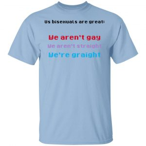 Us Bisexuals Are Great We Aren't Gay We Aren't Straight We're Graight T-Shirts, Hoodies, Sweater
