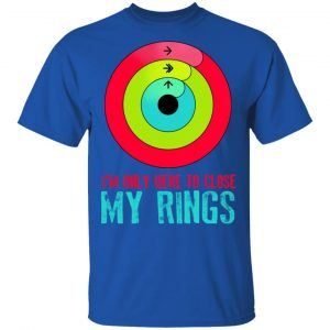 I'm Only Here To Close My Rings T-Shirts, Hoodies, Sweater