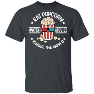Eat Popcorn Watch Movies Ignore The World T-Shirts, Hoodies, Sweater