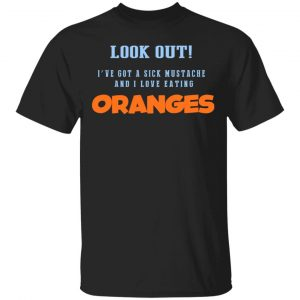 Oranges Food T-Shirts, I've Got A Sick Mustache And I Love Eating T-Shirts, Hoodies, Sweater