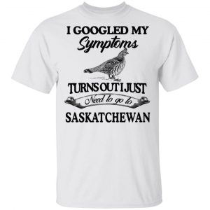 I Googled My Symptoms Turns Out I Just Need To Go To Saskatchewan T-Shirts, Hoodies, Sweater