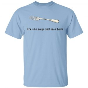 Life Is A Soup And I'm A Fork T-Shirts, Hoodies, Sweater