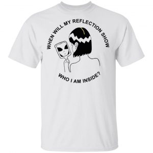 When Will My Reflection Show Who I Am Inside T-Shirts, Hoodies, Sweater