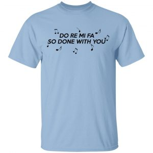 Do Re Mi Fa So Done With You T-Shirts, Hoodies, Sweater