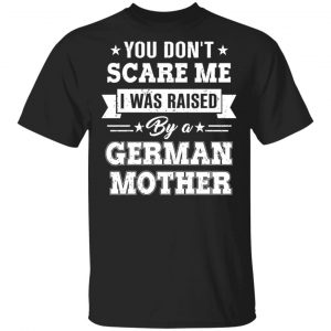You Don't Scare Me I Was Raised By A German Mother T-Shirts, Hoodies, Sweater