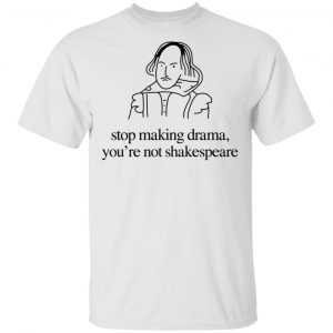 Stop Making Drama You're Not Shakespeare T-Shirts, Hoodies, Sweater
